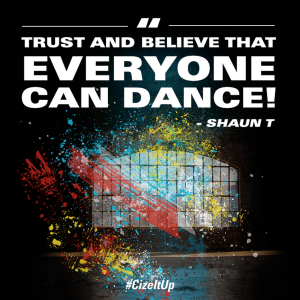 """Everyone can dance""- Shaun T, CIZE"