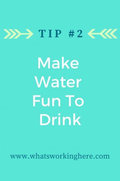 Tip #2- Make Water Fun to Drink